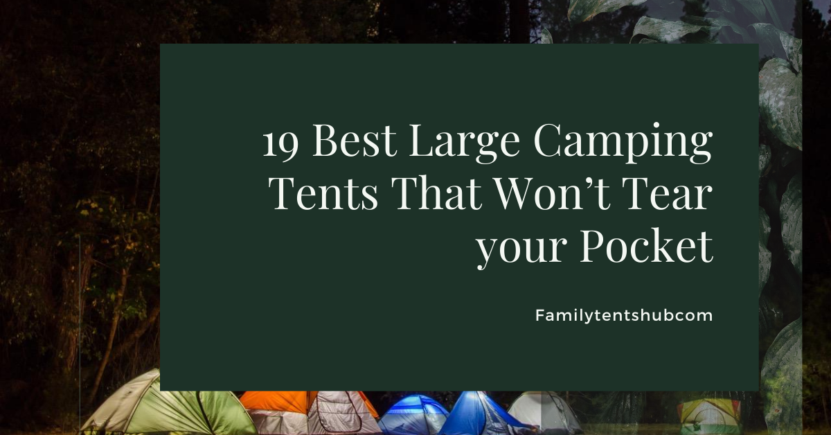 19 Best Large Camping Tents That Won't Tear your Pocket